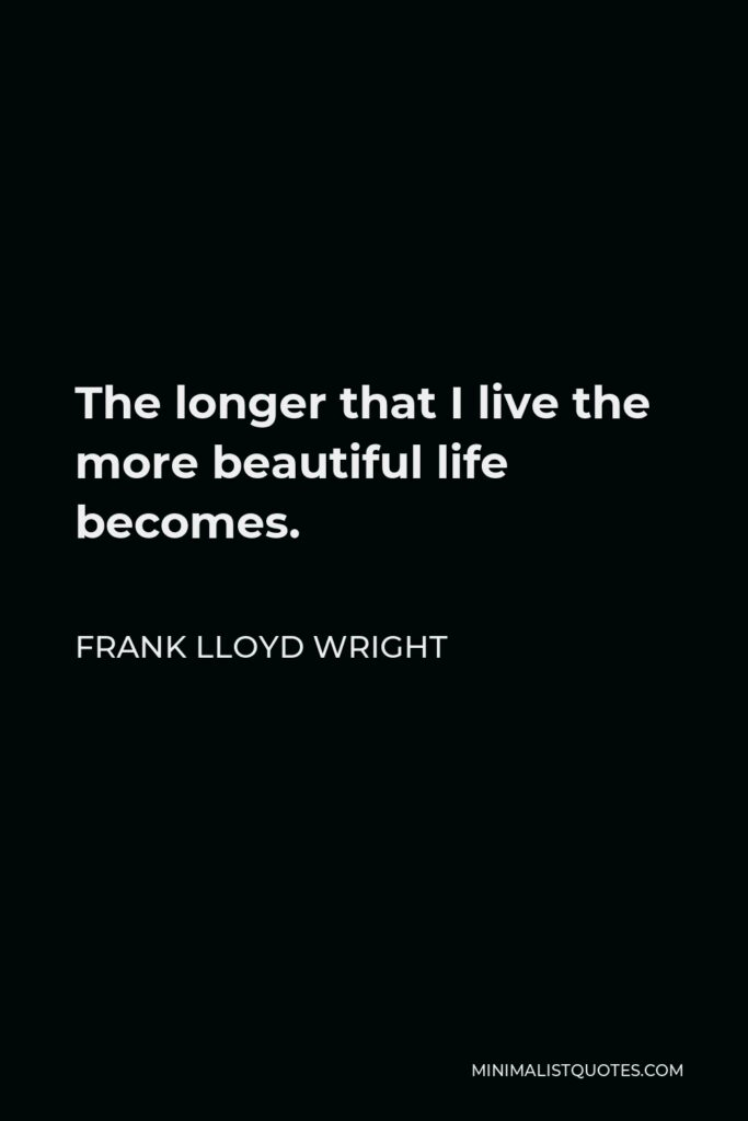 Frank Lloyd Wright Quote - The longer that I live the more beautiful life becomes.