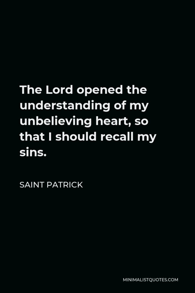 Saint Patrick Quote - The Lord opened the understanding of my unbelieving heart, so that I should recall my sins.