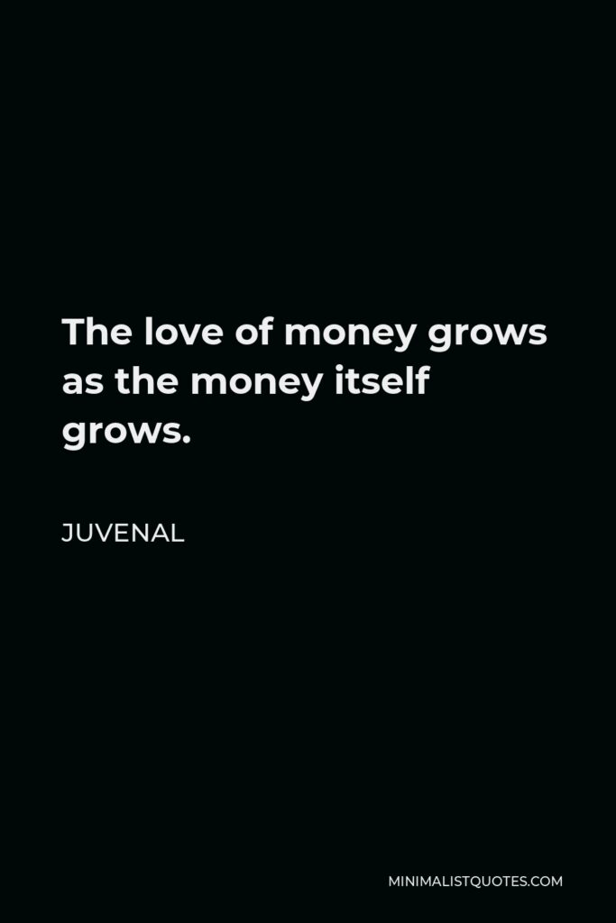 Juvenal Quote - The love of money grows as the money itself grows.