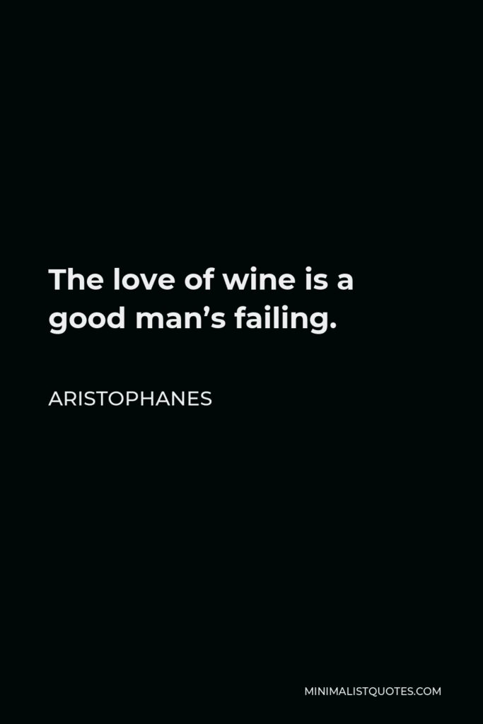 Aristophanes Quote - The love of wine is a good man's failing.