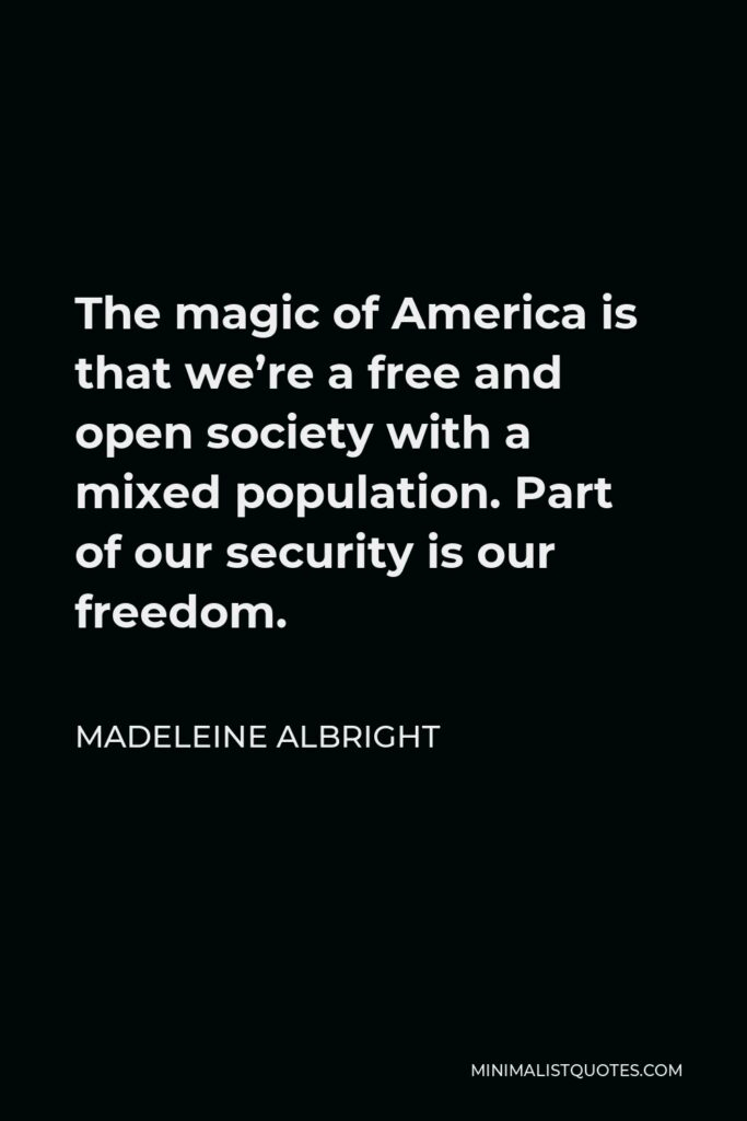 Madeleine Albright Quote - The magic of America is that we're a free and open society with a mixed population. Part of our security is our freedom.