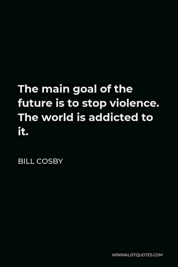 Bill Cosby Quote - The main goal of the future is to stop violence. The world is addicted to it.