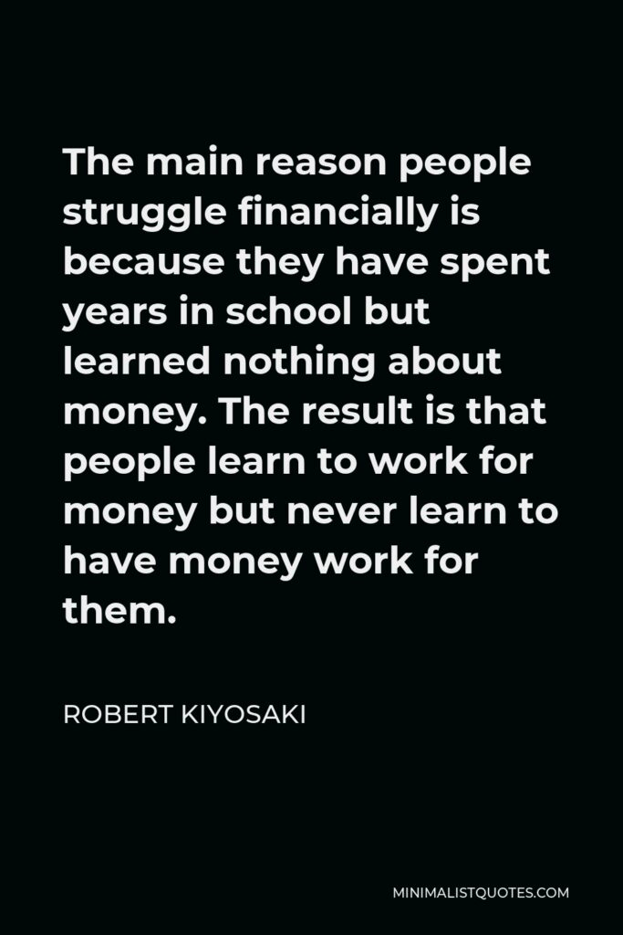 Robert Kiyosaki Quote - The main reason people struggle financially is because they have spent years in school but learned nothing about money. The result is that people learn to work for money but never learn to have money work for them.