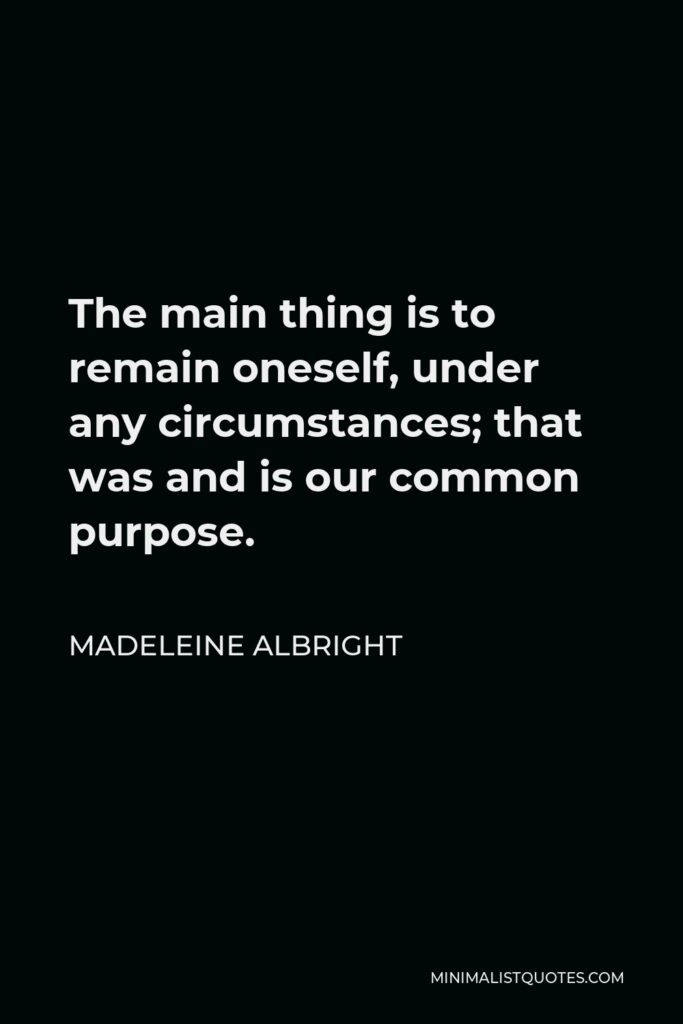 Madeleine Albright Quote - The main thing is to remain oneself, under any circumstances; that was and is our common purpose.