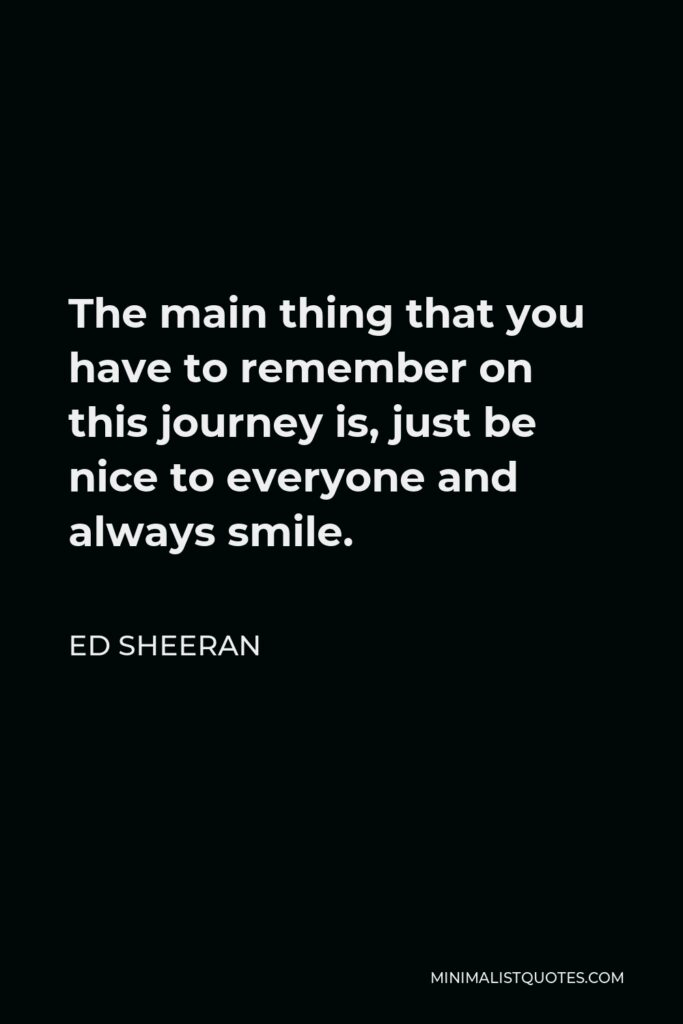 Ed Sheeran Quote - The main thing that you have to remember on this journey is, just be nice to everyone and always smile.