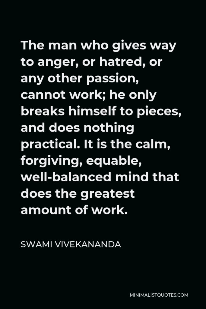 Swami Vivekananda Quote - The man who gives way to anger, or hatred, or any other passion, cannot work; he only breaks himself to pieces, and does nothing practical. It is the calm, forgiving, equable, well-balanced mind that does the greatest amount of work.