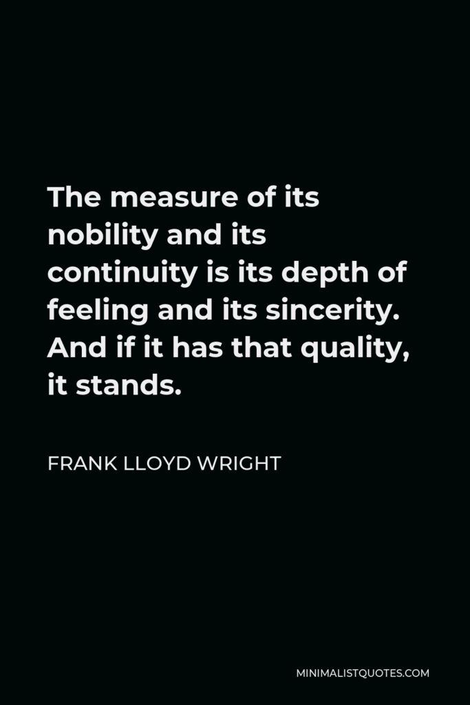 Frank Lloyd Wright Quote - The measure of its nobility and its continuity is its depth of feeling and its sincerity. And if it has that quality, it stands.