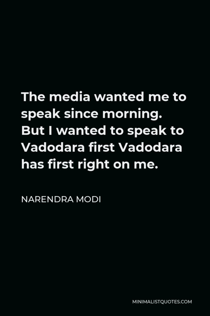 Narendra Modi Quote - The media wanted me to speak since morning. But I wanted to speak to Vadodara first Vadodara has first right on me.