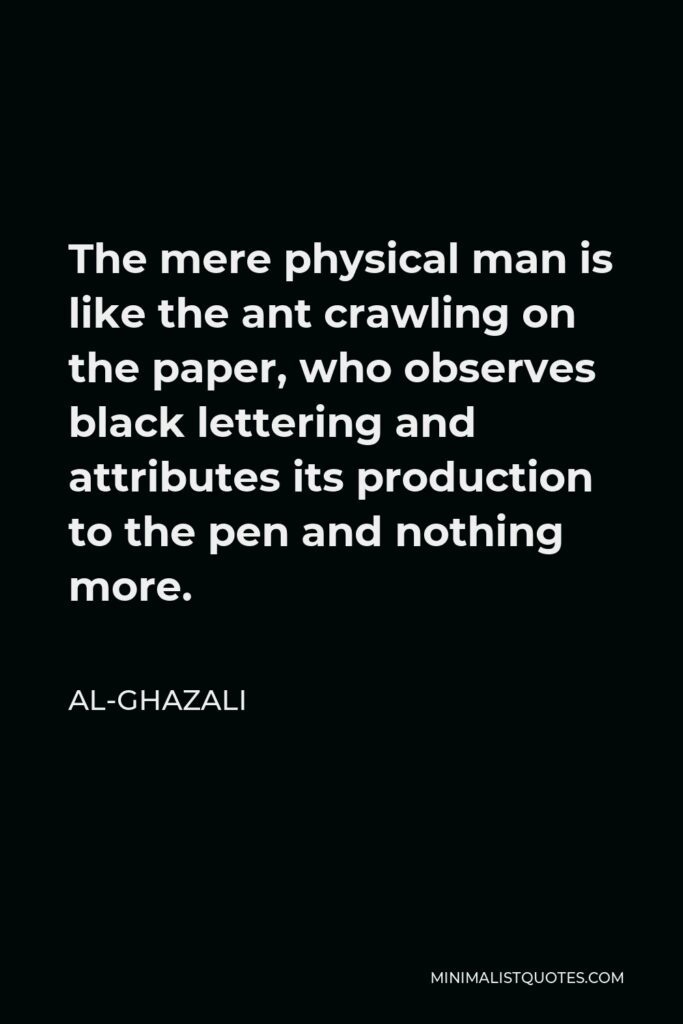 Al-Ghazali Quote - The mere physical man is like the ant crawling on the paper, who observes black lettering and attributes its production to the pen and nothing more.