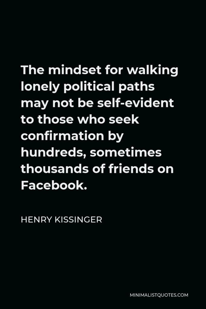 Henry Kissinger Quote - The mindset for walking lonely political paths may not be self-evident to those who seek confirmation by hundreds, sometimes thousands of friends on Facebook.