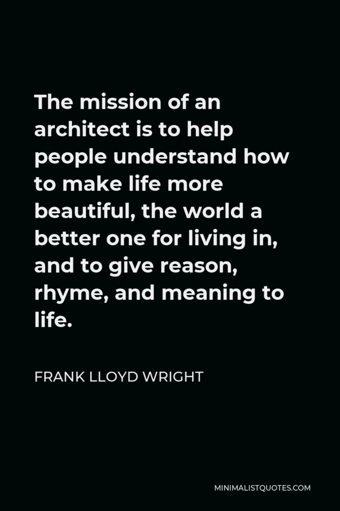 Frank Lloyd Wright Quote - The mission of an architect is to help people understand how to make life more beautiful, the world a better one for living in, and to give reason, rhyme, and meaning to life.