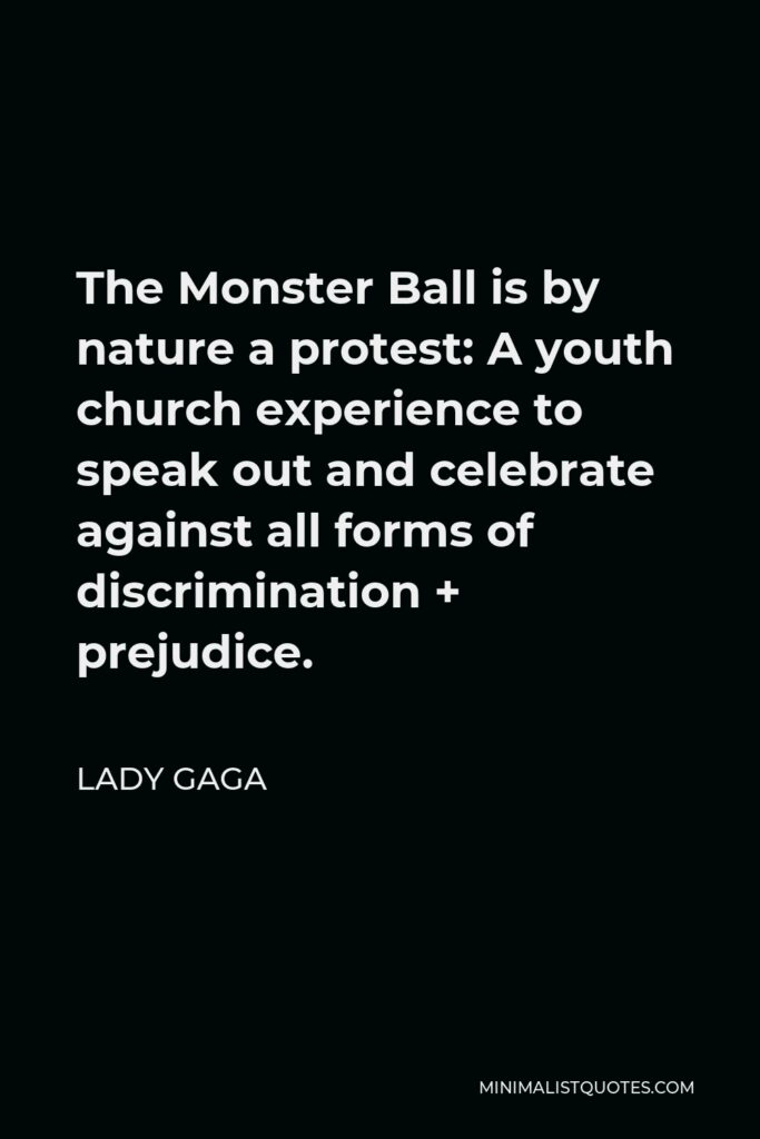 Lady Gaga Quote - The Monster Ball is by nature a protest: A youth church experience to speak out and celebrate against all forms of discrimination + prejudice.