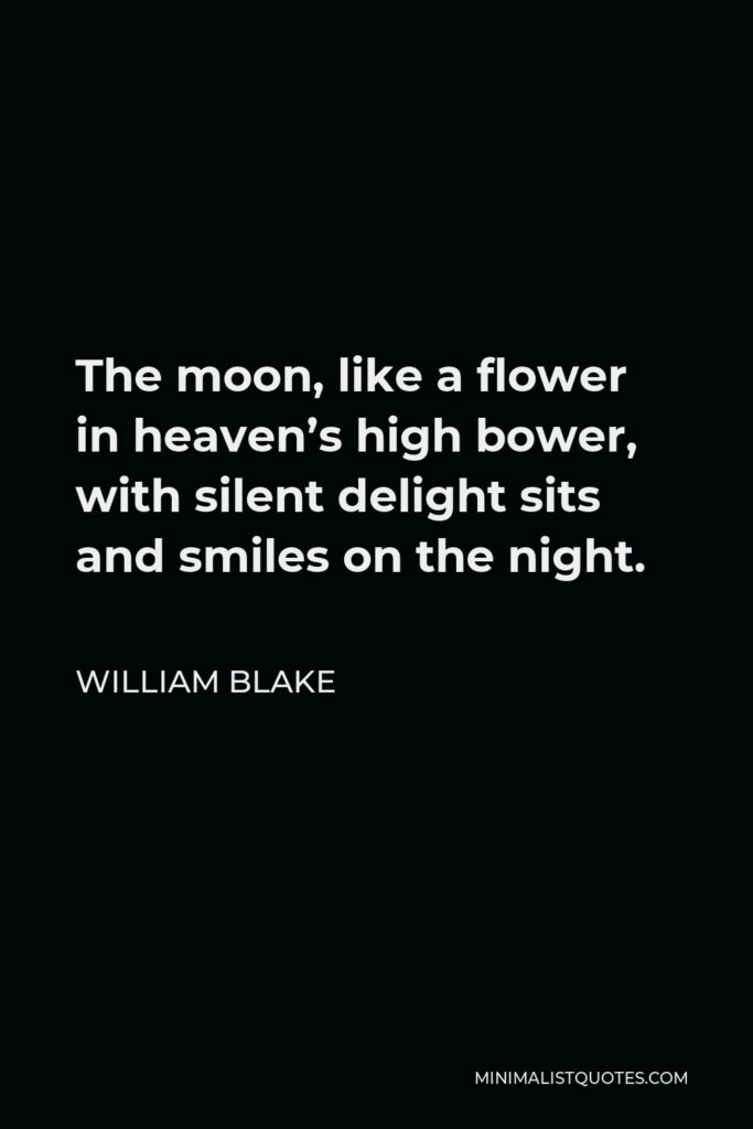 William Blake Quote - The moon, like a flower in heaven's high bower, with silent delight sits and smiles on the night.