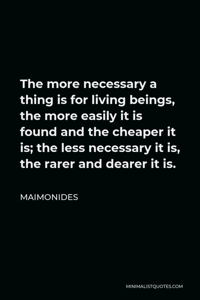 Maimonides Quote - The more necessary a thing is for living beings, the more easily it is found and the cheaper it is; the less necessary it is, the rarer and dearer it is.