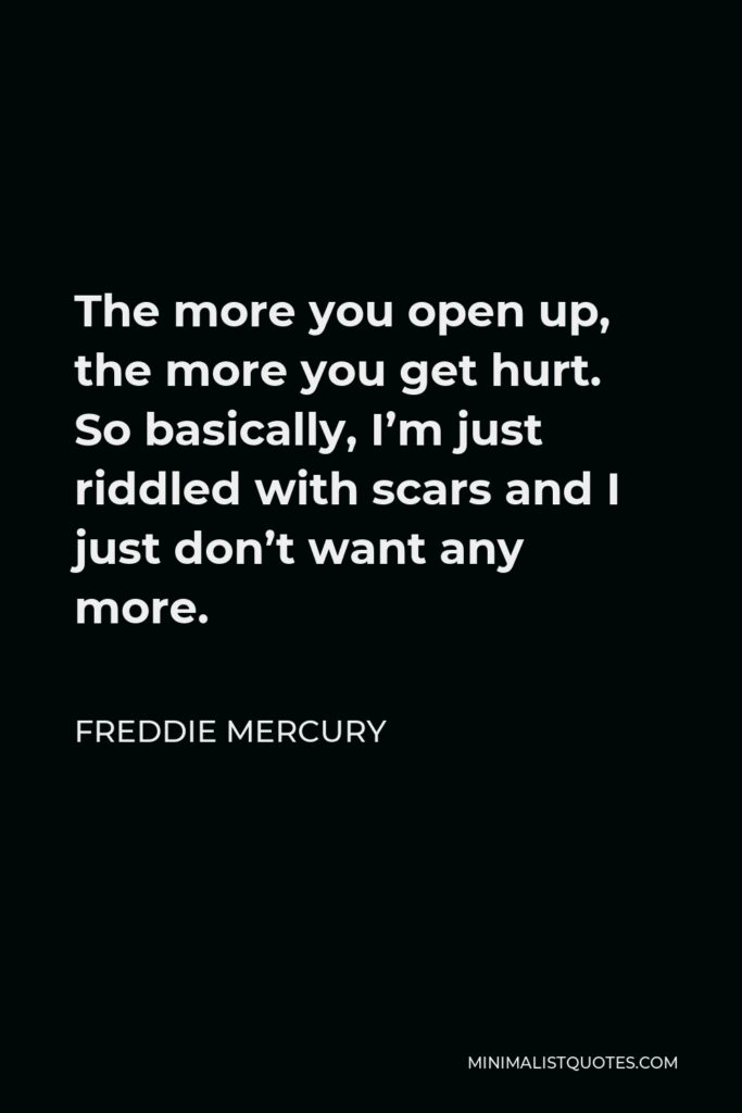 Freddie Mercury Quote - The more you open up, the more you get hurt. So basically, I'm just riddled with scars and I just don't want any more.