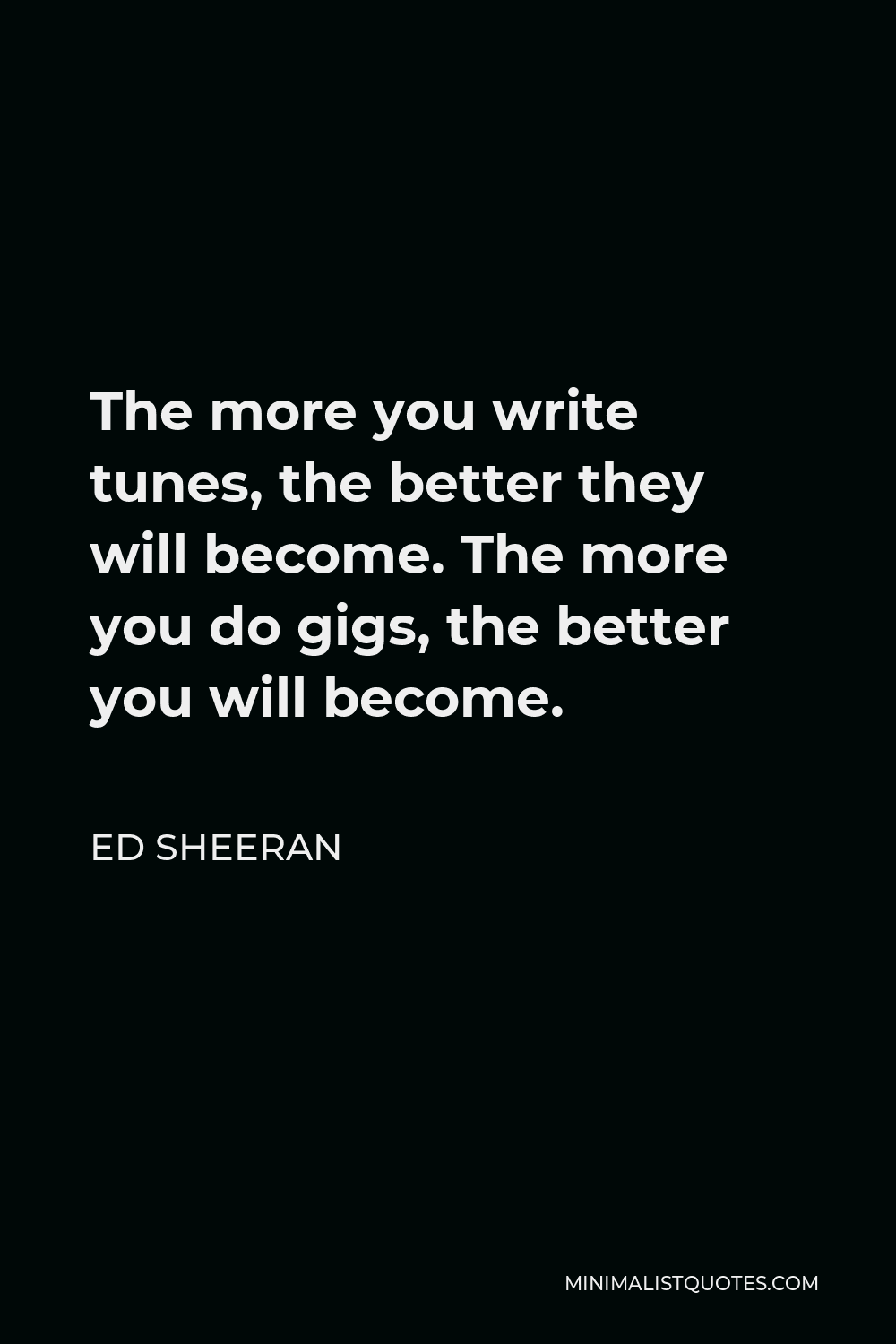 Ed Sheeran Quote - The more you write tunes, the better they will become. The more you do gigs, the better you will become.