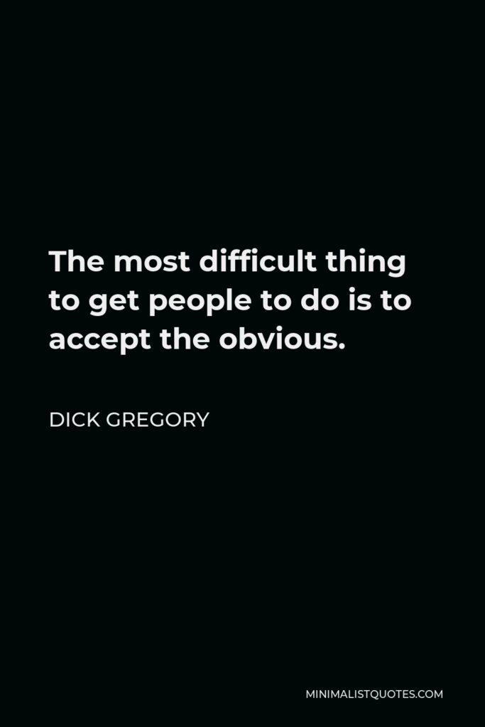 Dick Gregory Quote - The most difficult thing to get people to do is to accept the obvious.