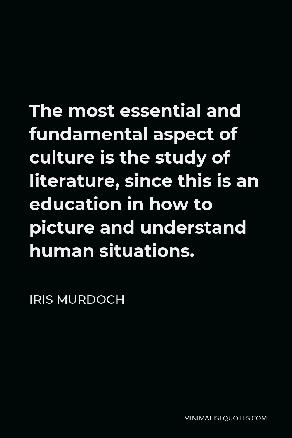 Iris Murdoch Quote - The most essential and fundamental aspect of culture is the study of literature, since this is an education in how to picture and understand human situations.