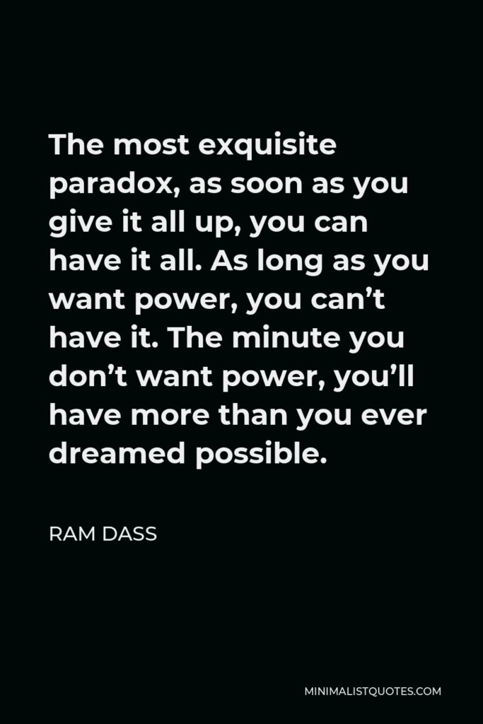 Ram Dass Quote - The most exquisite paradox, as soon as you give it all up, you can have it all. As long as you want power, you can't have it. The minute you don't want power, you'll have more than you ever dreamed possible.