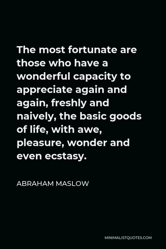 Abraham Maslow Quote - The most fortunate are those who have a wonderful capacity to appreciate again and again, freshly and naively, the basic goods of life, with awe, pleasure, wonder and even ecstasy.