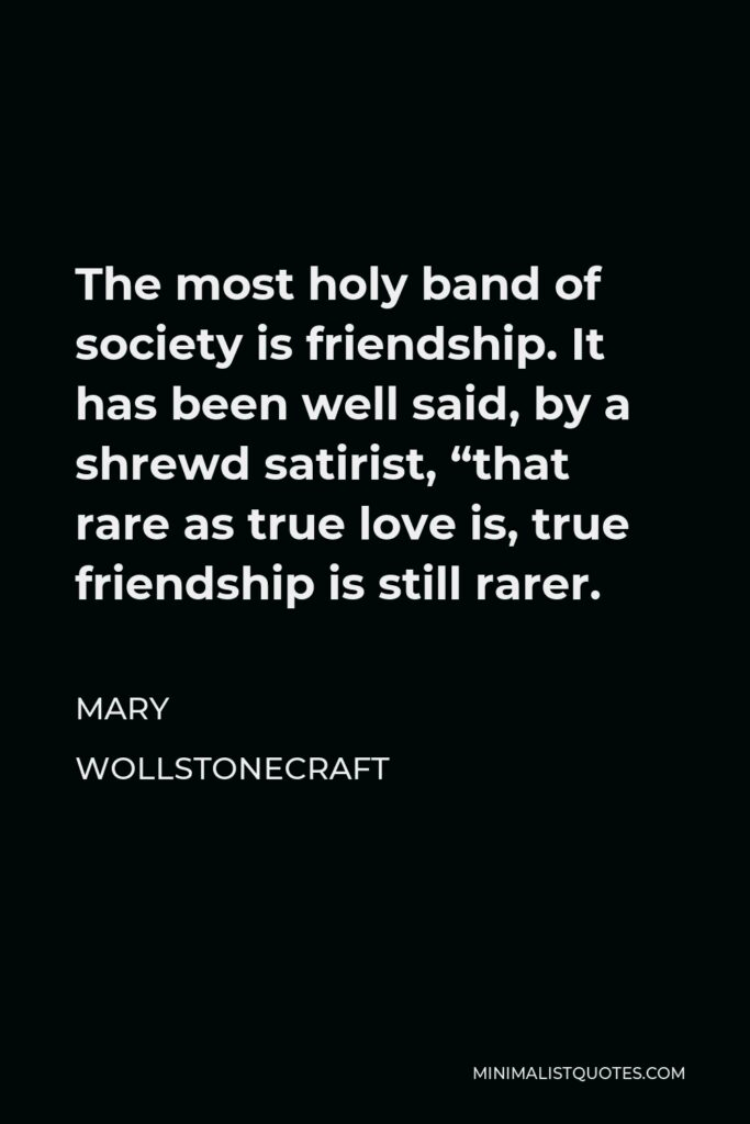 """Mary Wollstonecraft Quote - The most holy band of society is friendship. It has been well said, by a shrewd satirist, """"that rare as true love is, true friendship is still rarer."""