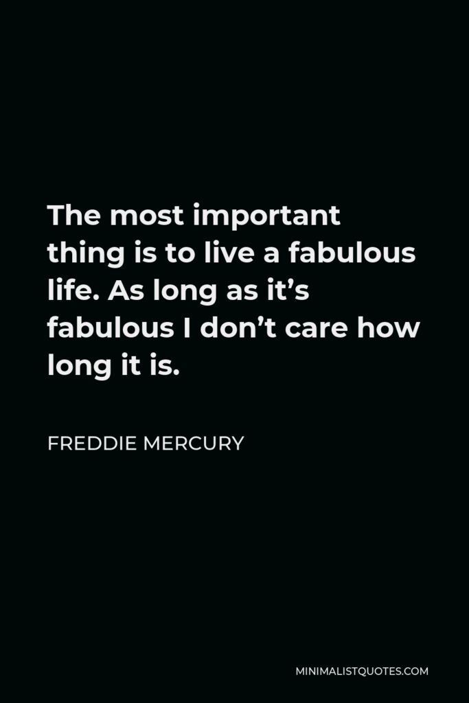 Freddie Mercury Quote - The most important thing is to live a fabulous life. As long as it's fabulous I don't care how long it is.