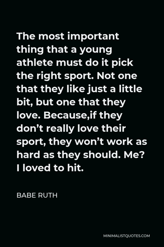 Babe Ruth Quote - The most important thing that a young athlete must do it pick the right sport. Not one that they like just a little bit, but one that they love. Because,if they don't really love their sport, they won't work as hard as they should. Me? I loved to hit.