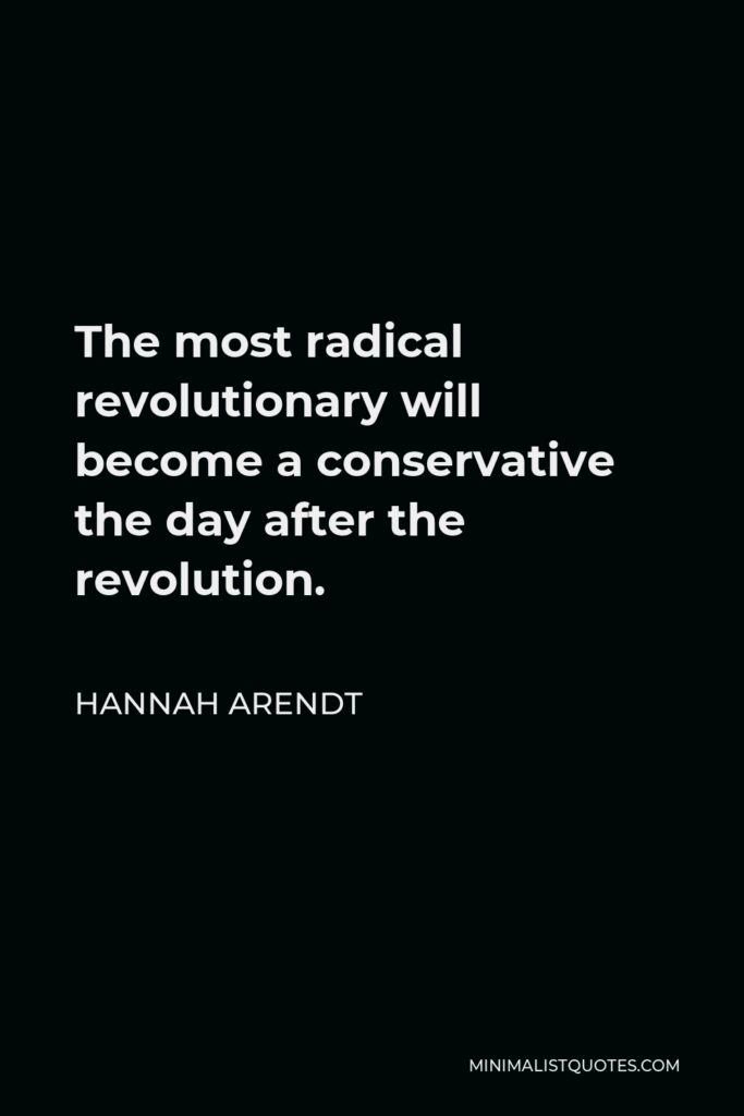 Hannah Arendt Quote - The most radical revolutionary will become a conservative the day after the revolution.