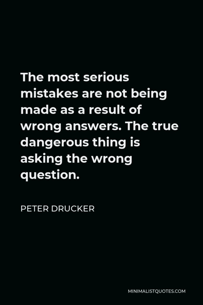 Peter Drucker Quote - The most serious mistakes are not being made as a result of wrong answers. The true dangerous thing is asking the wrong question.
