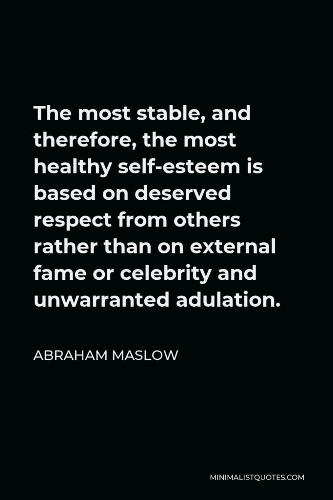 Abraham Maslow Quote - The most stable, and therefore, the most healthy self-esteem is based on deserved respect from others rather than on external fame or celebrity and unwarranted adulation.