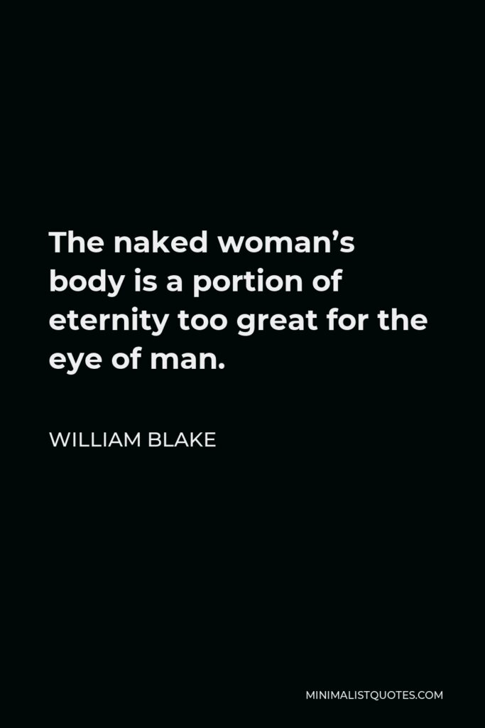 William Blake Quote - The naked woman's body is a portion of eternity too great for the eye of man.