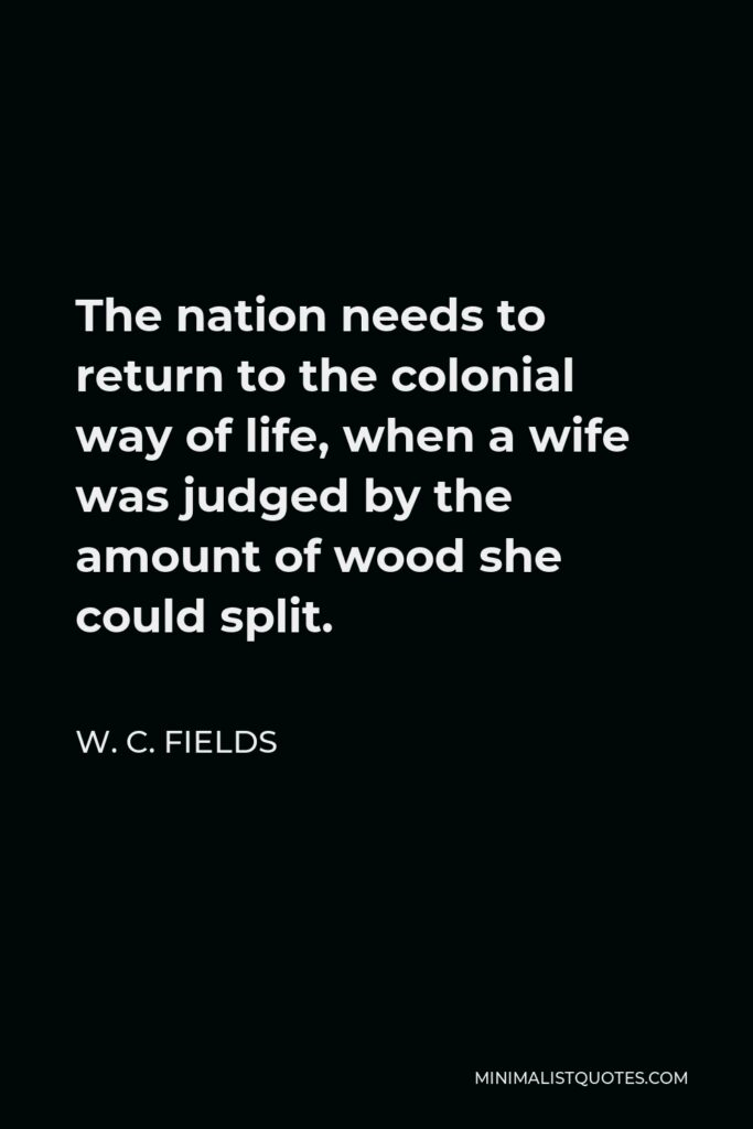 W. C. Fields Quote - The nation needs to return to the colonial way of life, when a wife was judged by the amount of wood she could split.