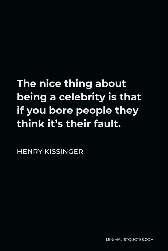 Henry Kissinger Quote - The nice thing about being a celebrity is that if you bore people they think it's their fault.