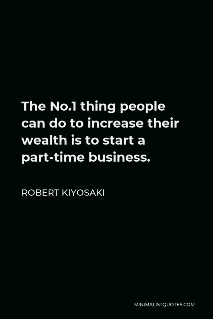 Robert Kiyosaki Quote - The No.1 thing people can do to increase their wealth is to start a part-time business.