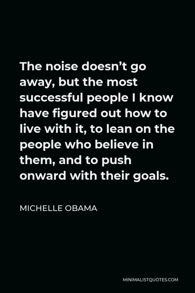 Michelle Obama Quote - The noise doesn't go away, but the most successful people I know have figured out how to live with it, to lean on the people who believe in them, and to push onward with their goals.
