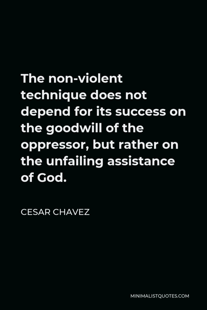 Cesar Chavez Quote - The non-violent technique does not depend for its success on the goodwill of the oppressor, but rather on the unfailing assistance of God.