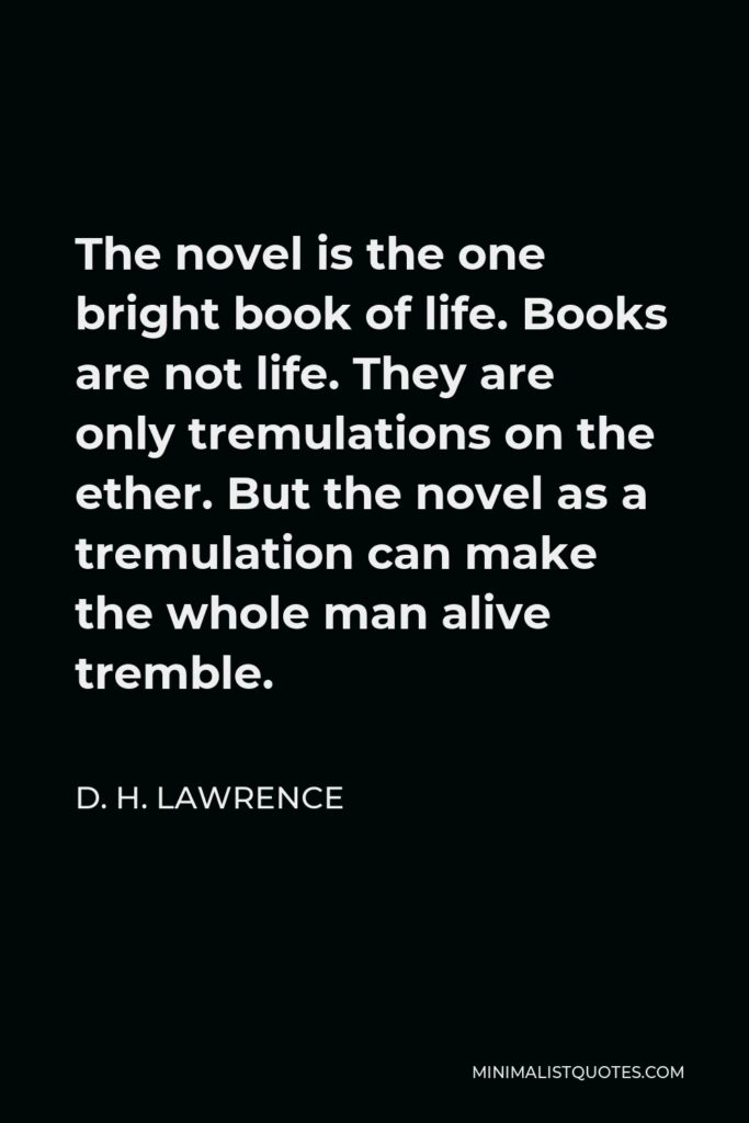 D. H. Lawrence Quote - The novel is the one bright book of life. Books are not life. They are only tremulations on the ether. But the novel as a tremulation can make the whole man alive tremble.