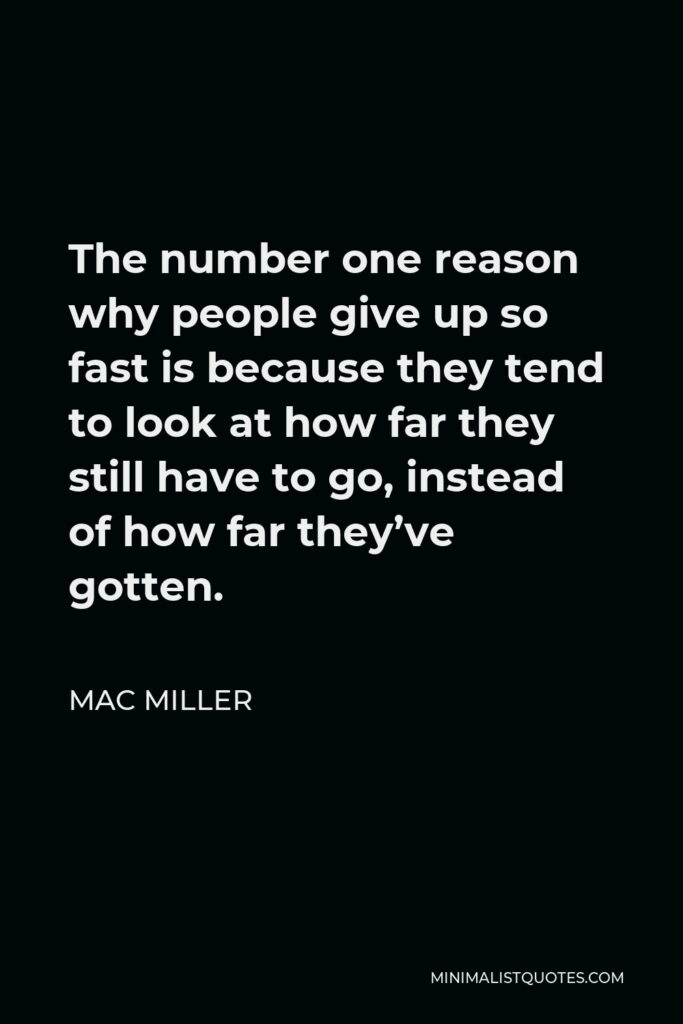 Mac Miller Quote - The number one reason why people give up so fast is because they tend to look at how far they still have to go, instead of how far they've gotten.