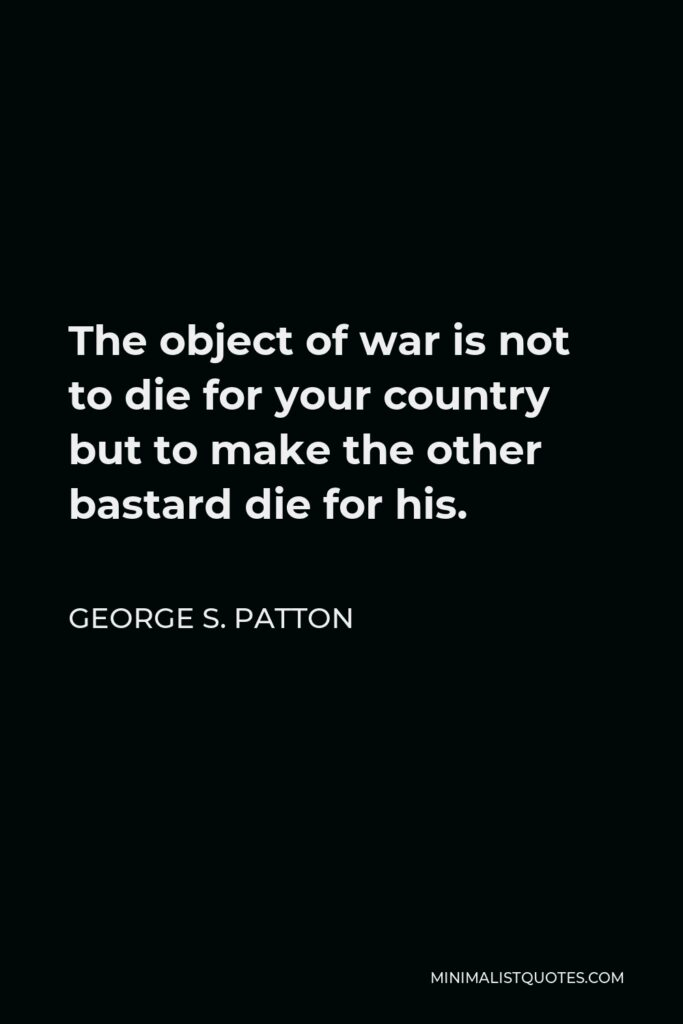George S. Patton Quote - The object of war is not to die for your country but to make the other bastard die for his.