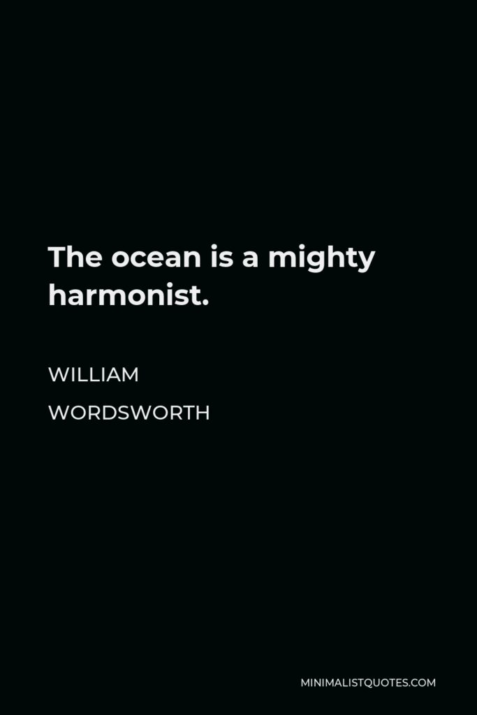 William Wordsworth Quote - The ocean is a mighty harmonist.