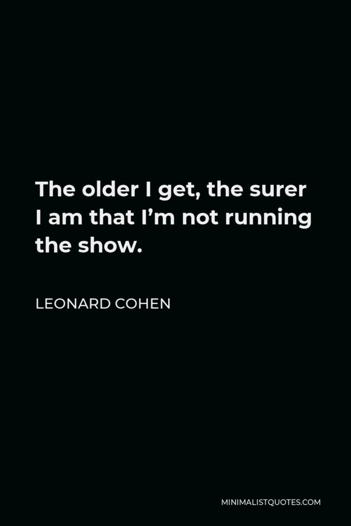 Leonard Cohen Quote - The older I get, the surer I am that I'm not running the show.