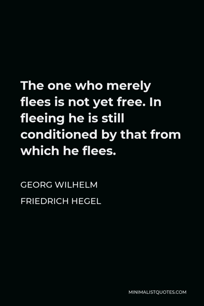 Georg Wilhelm Friedrich Hegel Quote - The one who merely flees is not yet free. In fleeing he is still conditioned by that from which he flees.