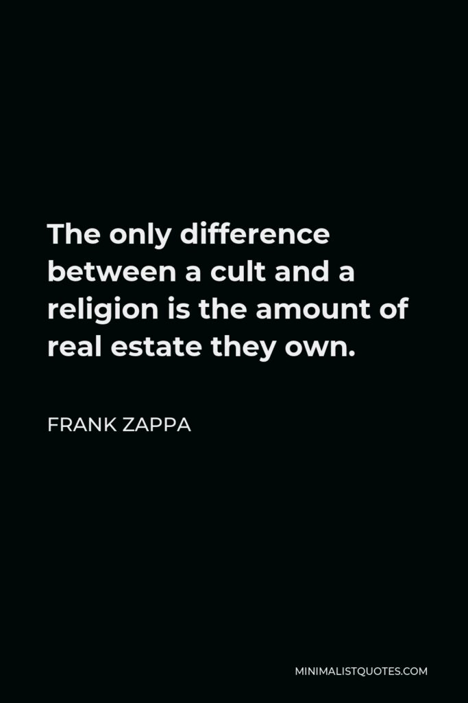 Frank Zappa Quote - The only difference between a cult and a religion is the amount of real estate they own.