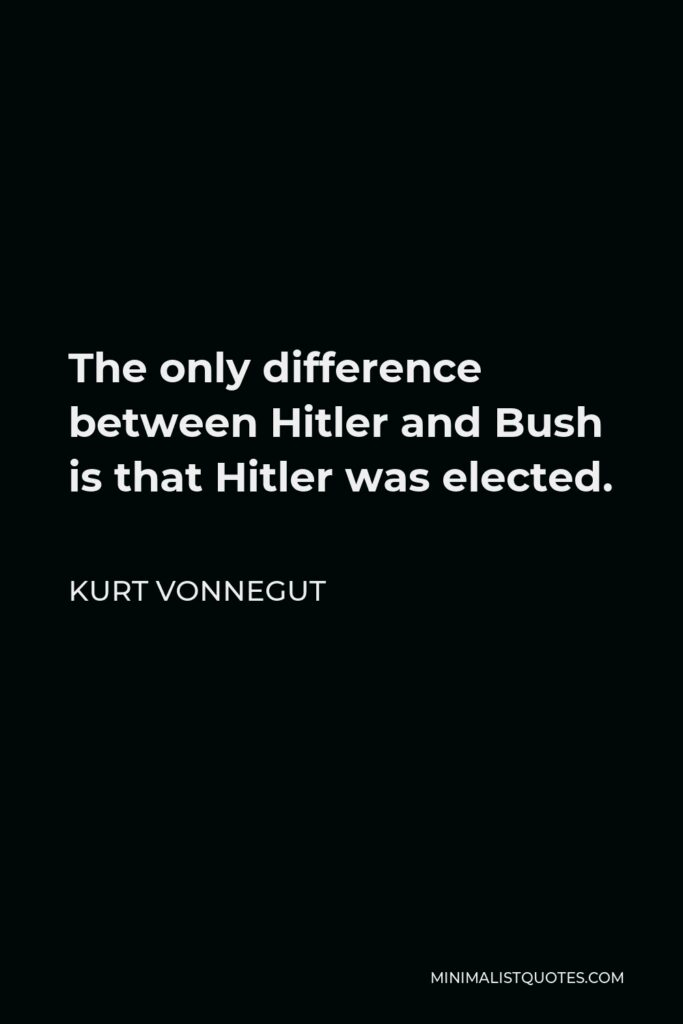 Kurt Vonnegut Quote - The only difference between Hitler and Bush is that Hitler was elected.