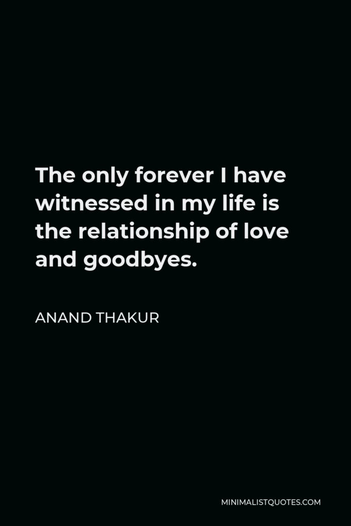 Anand Thakur Quote - The only forever I have witnessed in my life is the relationship of love and goodbyes.