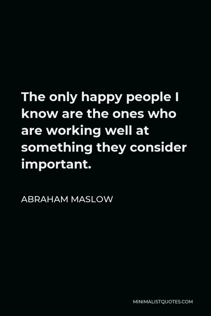 Abraham Maslow Quote - The only happy people I know are the ones who are working well at something they consider important.