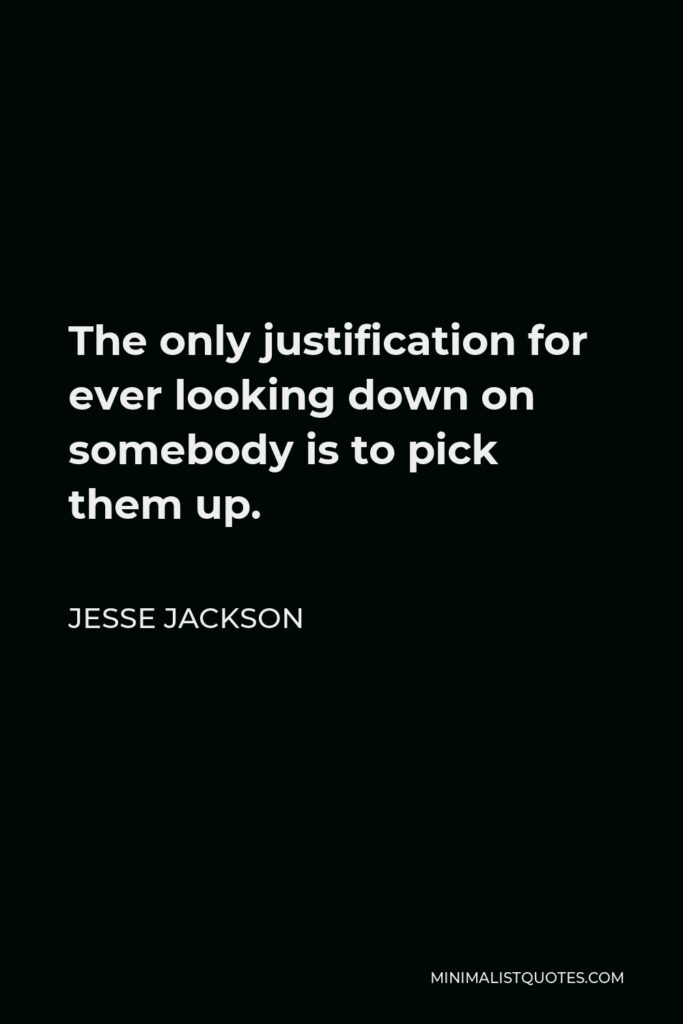 Jesse Jackson Quote - The only justification for ever looking down on somebody is to pick them up.