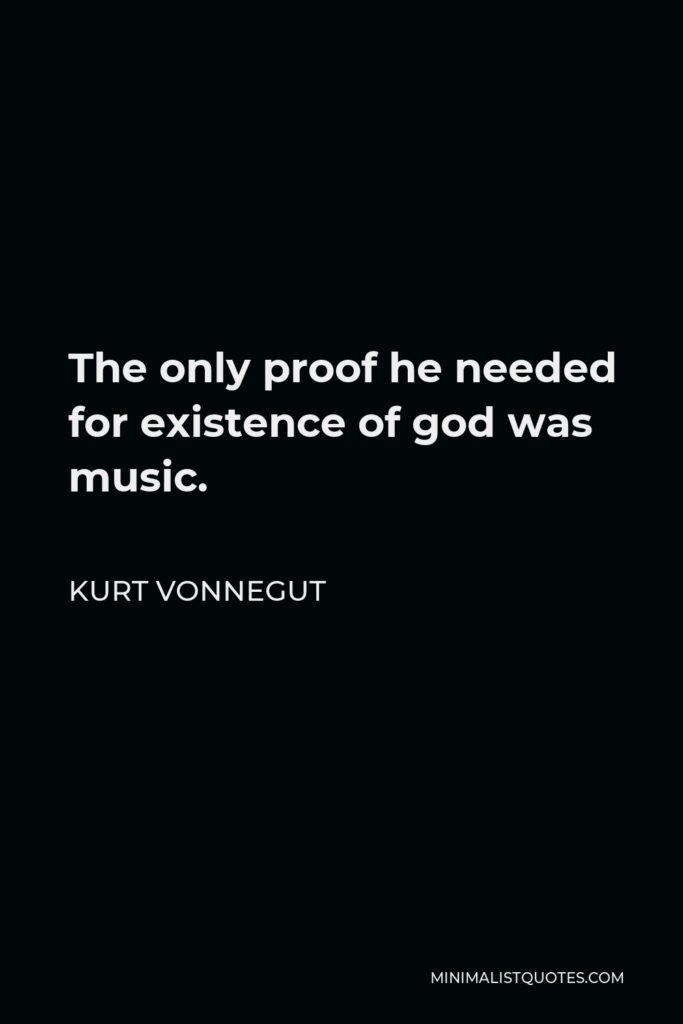 Kurt Vonnegut Quote - The only proof he needed for existence of god was music.