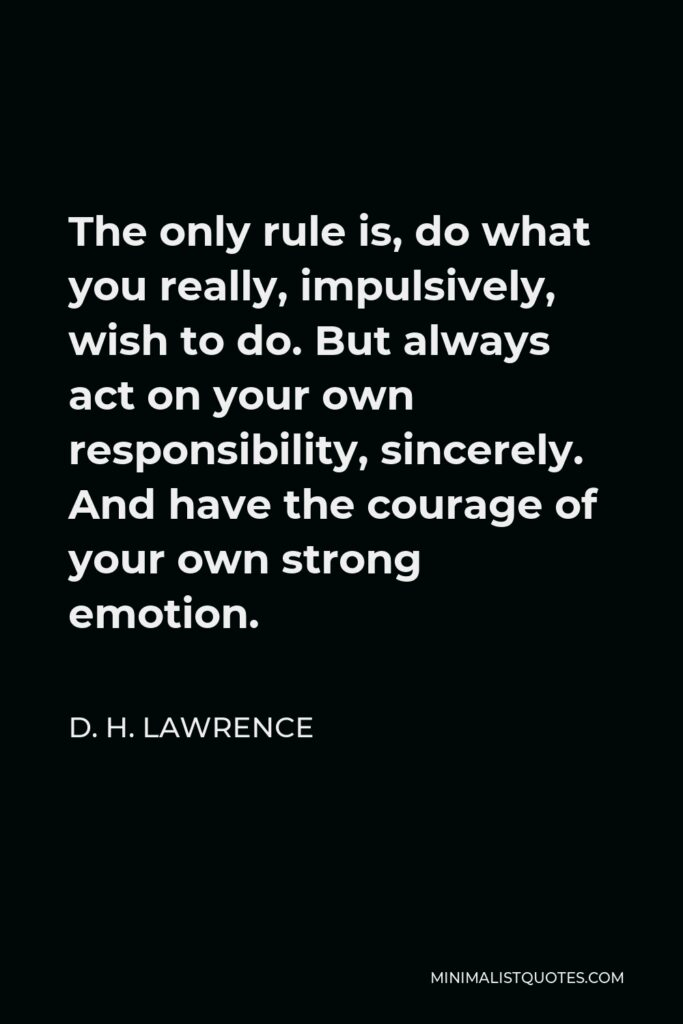 D. H. Lawrence Quote - The only rule is, do what you really, impulsively, wish to do. But always act on your own responsibility, sincerely. And have the courage of your own strong emotion.