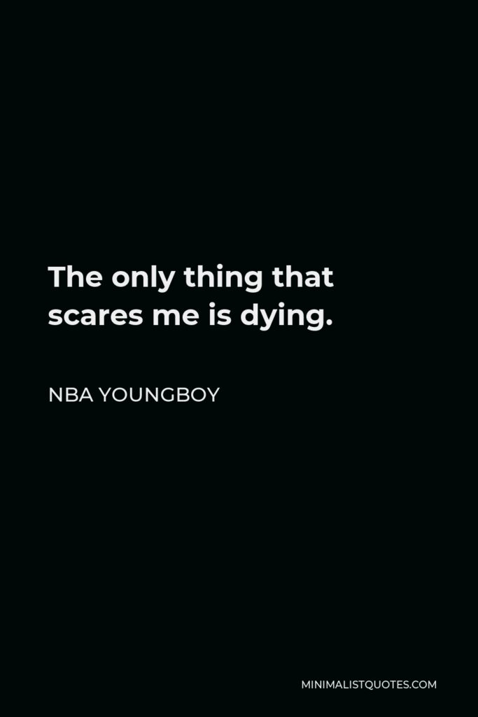 NBA Youngboy Quote - The only thing that scares me is dying.